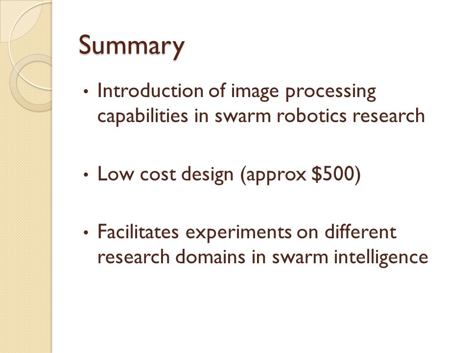 Summary Introduction of image processing capabilities in swarm robotics research Low cost design (approx $500) Facilitates experiments on different re