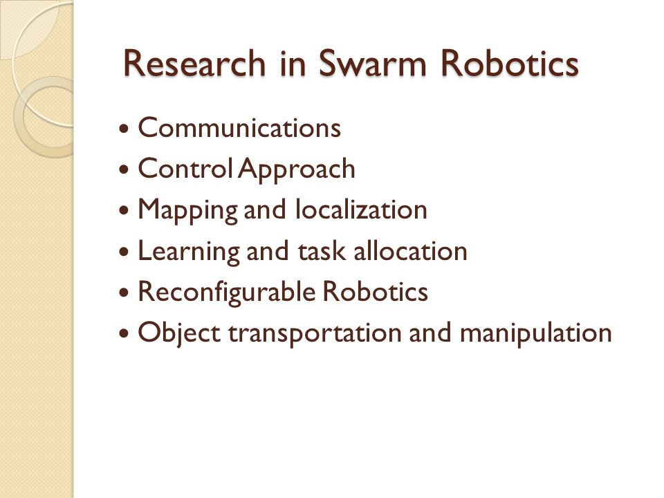 Research in Swarm Robotics Research in Swarm Robotics Communications Control Approach Mapping and localization Learning and task allocation Reconfigurable Robotics Object transportation and manipulation