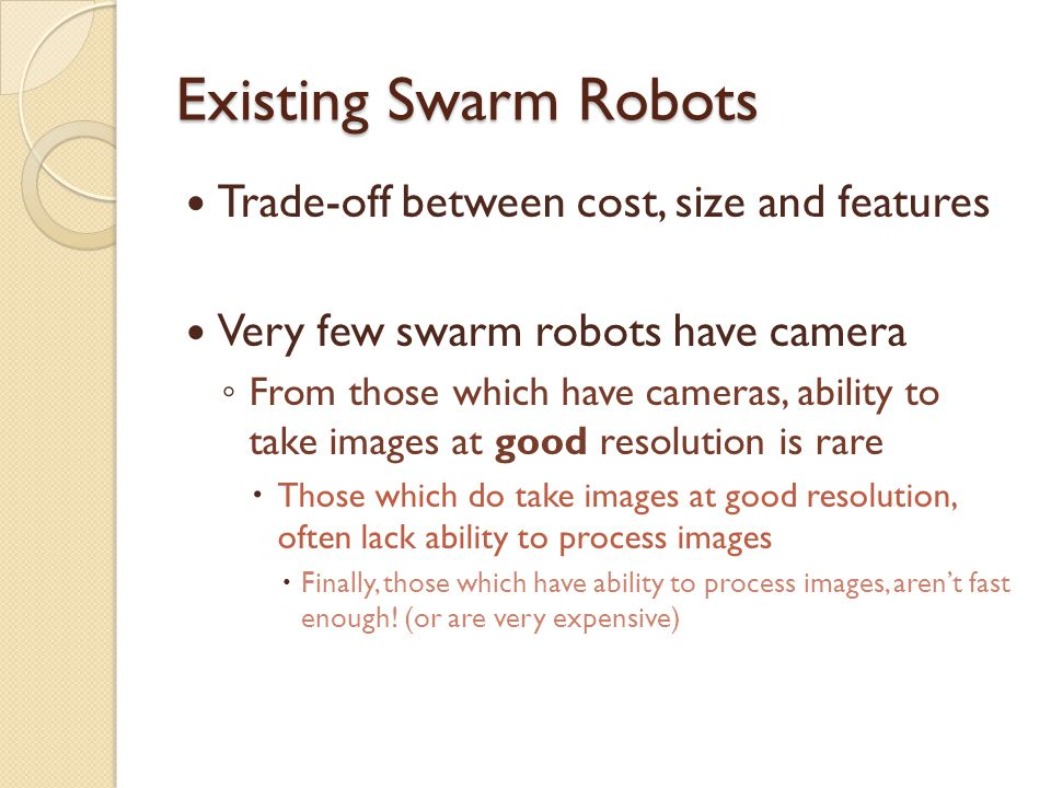 Existing Swarm Robots Trade-off between cost, size and features Very few swarm robots have camera ◦ From those which have cameras, ability to take images at good resolution is rare  Those which do take images at good resolution, often lack ability to process images  Finally, those which have ability to process images, aren't fast enough.