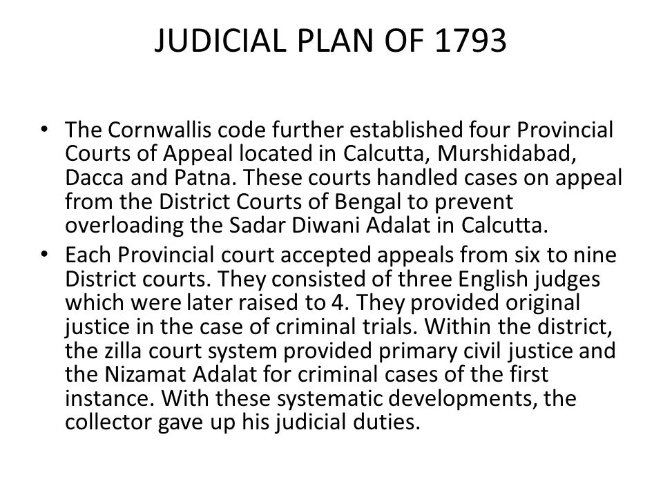 JUDICIAL PLAN OF 1793 The Cornwallis code further established four Provincial Courts of Appeal located in Calcutta, Murshidabad, Dacca and Patna. Thes