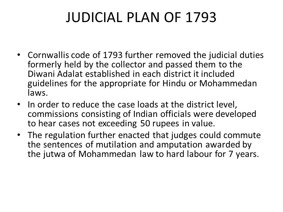 JUDICIAL PLAN OF 1793 Cornwallis code of 1793 further removed the judicial duties formerly held by the collector and passed them to the Diwani Adalat