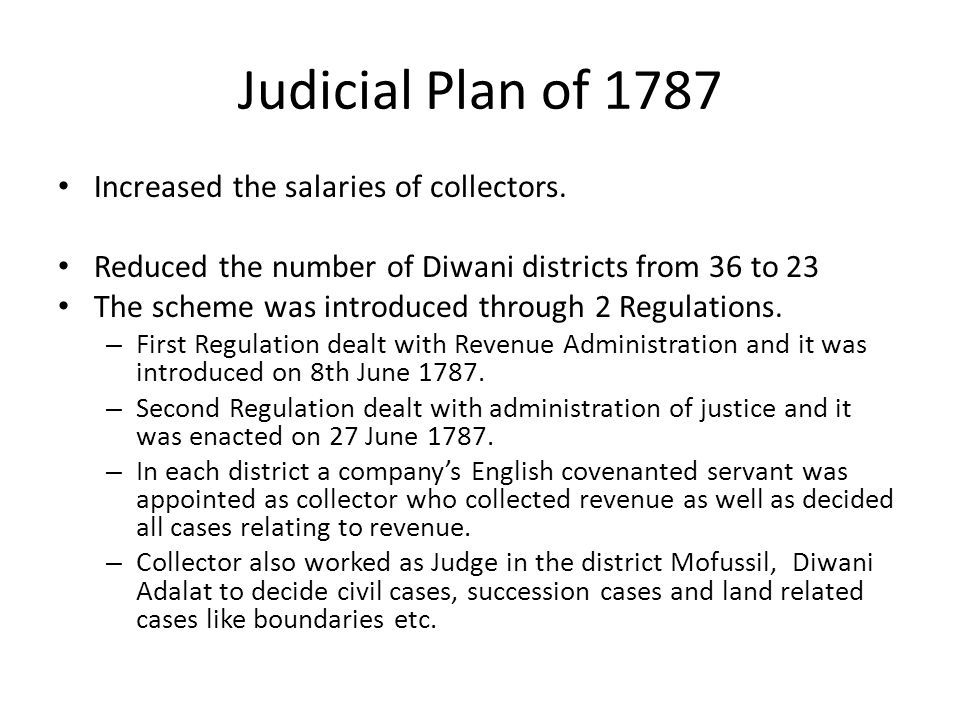 Judicial Plan of 1787 Increased the salaries of collectors. Reduced the number of Diwani districts from 36 to 23 The scheme was introduced through 2 R
