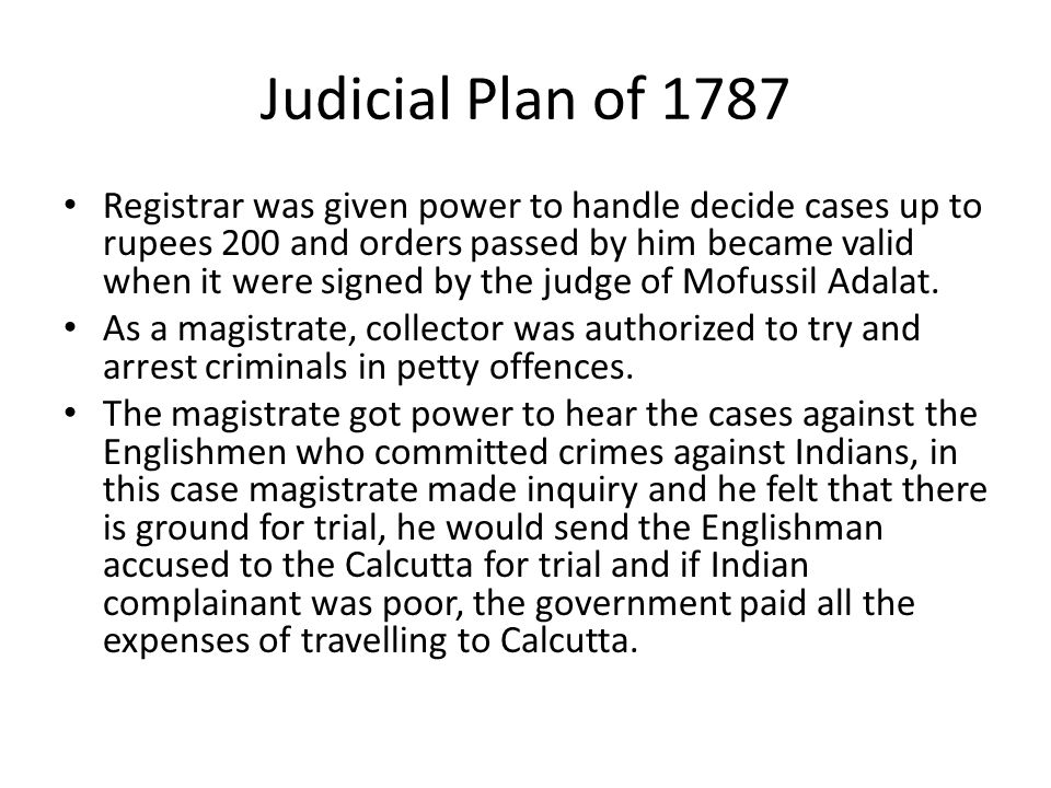 Judicial Plan of 1787 Cornwallis began in 1787 by giving limited criminal judicial powers to the company s revenue collectors, who already also served as civil magistrates He also required them to report regularly on detention times and sentences given.