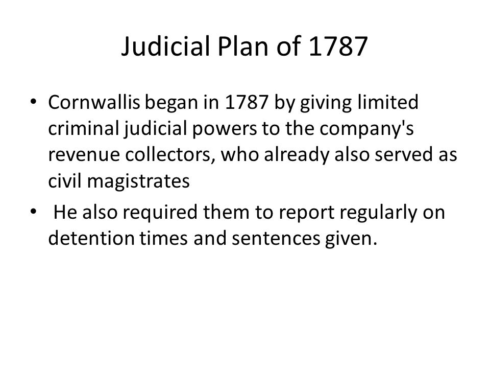 Judicial Plan of 1787 Cornwallis began in 1787 by giving limited criminal judicial powers to the company's revenue collectors, who already also served