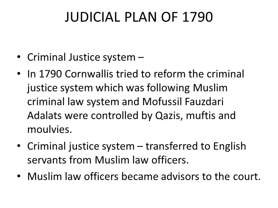 JUDICIAL PLAN OF 1790 Criminal Justice system – In 1790 Cornwallis tried to reform the criminal justice system which was following Muslim criminal law