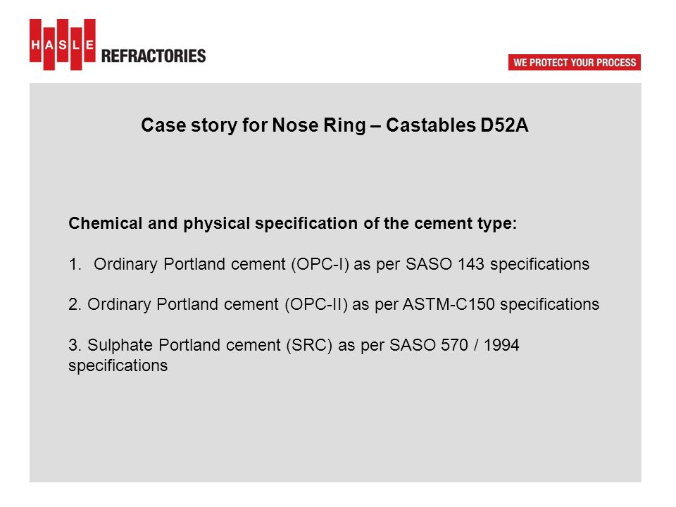 Case story for Nose Ring – Castables D52A Chemical and physical specification of the cement type: 1.Ordinary Portland cement (OPC-I) as per SASO 143 specifications 2.