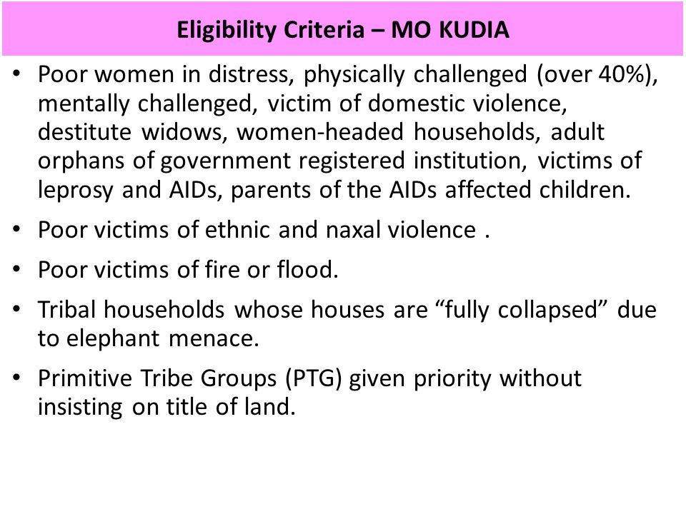 Eligibility Criteria – MO KUDIA Poor women in distress, physically challenged (over 40%), mentally challenged, victim of domestic violence, destitute widows, women-headed households, adult orphans of government registered institution, victims of leprosy and AIDs, parents of the AIDs affected children.