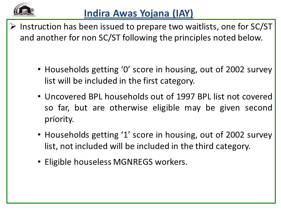 Indira Awas Yojana (IAY)  Instruction has been issued to prepare two waitlists, one for SC/ST and another for non SC/ST following the principles noted below.