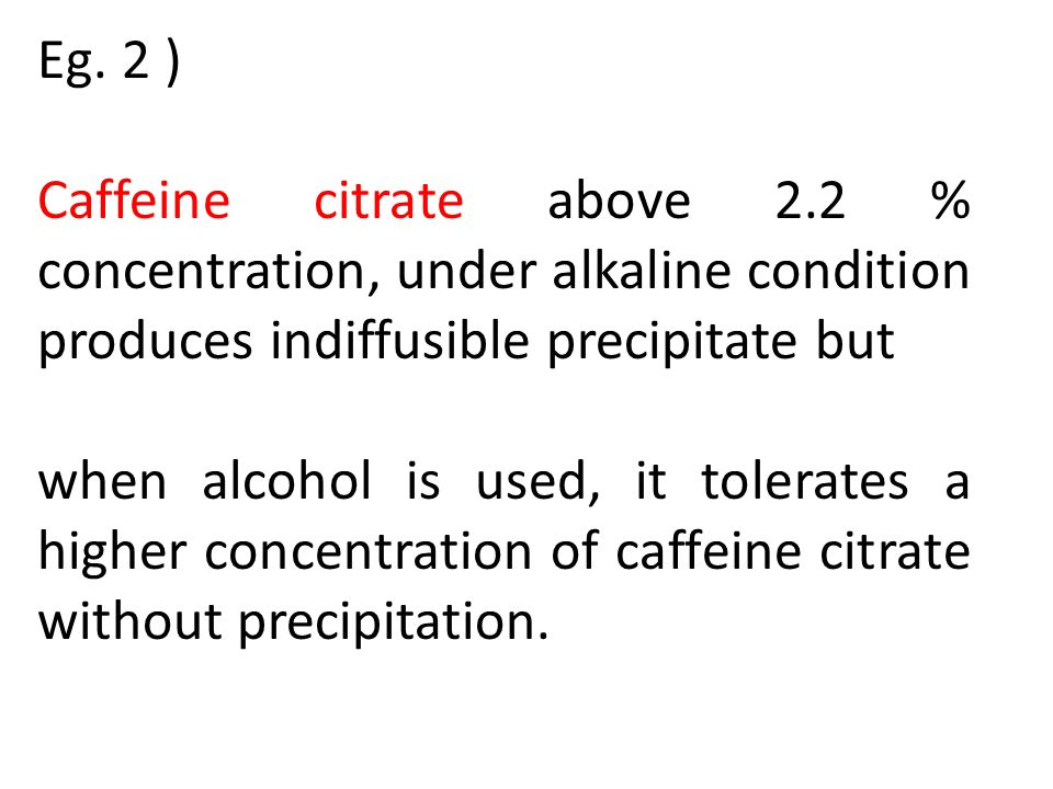 Eg. 2 ) Caffeine citrate above 2.2 % concentration, under alkaline condition produces indiffusible precipitate but when alcohol is used, it tolerates