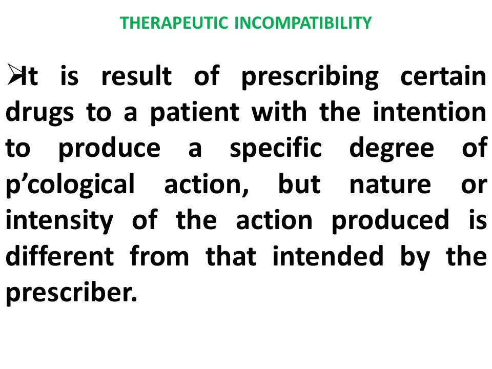 THERAPEUTIC INCOMPATIBILITY  It is result of prescribing certain drugs to a patient with the intention to produce a specific degree of p'cological ac