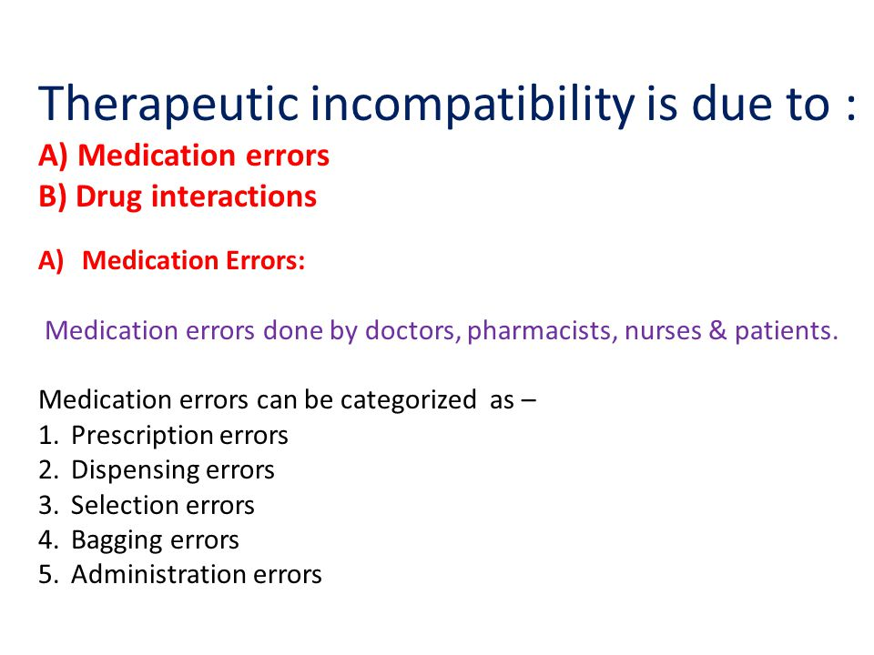 Therapeutic incompatibility is due to : A) Medication errors B) Drug interactions A)Medication Errors: Medication errors done by doctors, pharmacists,