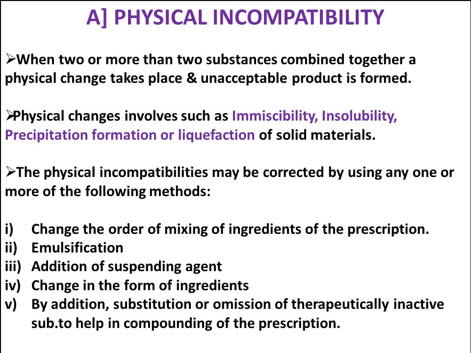 A] PHYSICAL INCOMPATIBILITY  When two or more than two substances combined together a physical change takes place & unacceptable product is formed. 