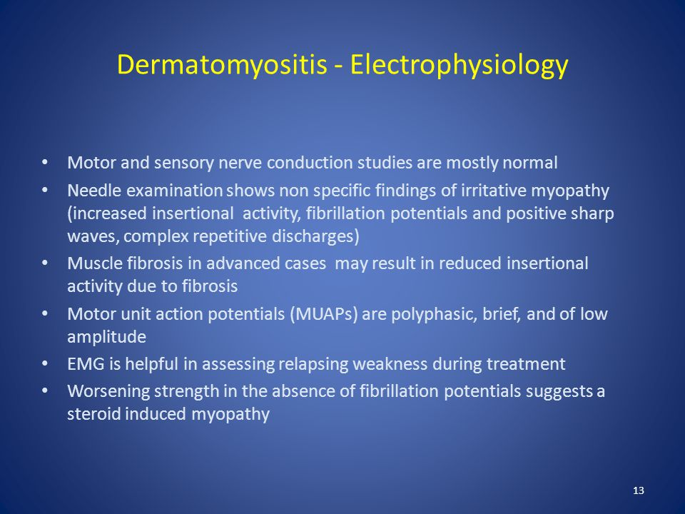 Dermatomyositis - Electrophysiology Motor and sensory nerve conduction studies are mostly normal Needle examination shows non specific findings of irr