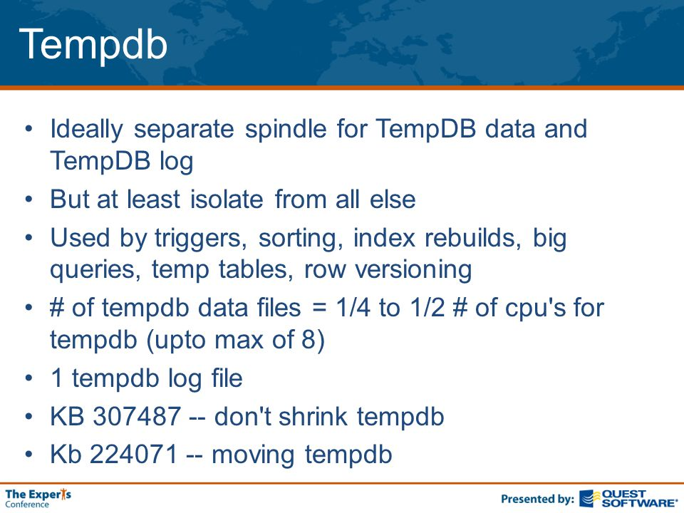 Tempdb Ideally separate spindle for TempDB data and TempDB log But at least isolate from all else Used by triggers, sorting, index rebuilds, big queries, temp tables, row versioning # of tempdb data files = 1/4 to 1/2 # of cpu s for tempdb (upto max of 8) 1 tempdb log file KB 307487 -- don t shrink tempdb Kb 224071 -- moving tempdb