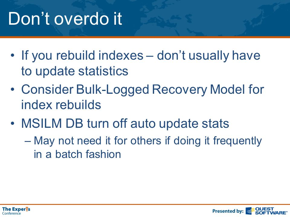 Don't overdo it If you rebuild indexes – don't usually have to update statistics Consider Bulk-Logged Recovery Model for index rebuilds MSILM DB turn off auto update stats –May not need it for others if doing it frequently in a batch fashion