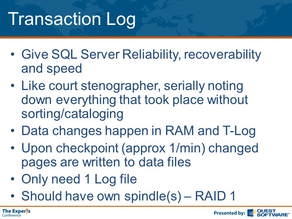 Transaction Log Give SQL Server Reliability, recoverability and speed Like court stenographer, serially noting down everything that took place without sorting/cataloging Data changes happen in RAM and T-Log Upon checkpoint (approx 1/min) changed pages are written to data files Only need 1 Log file Should have own spindle(s) – RAID 1
