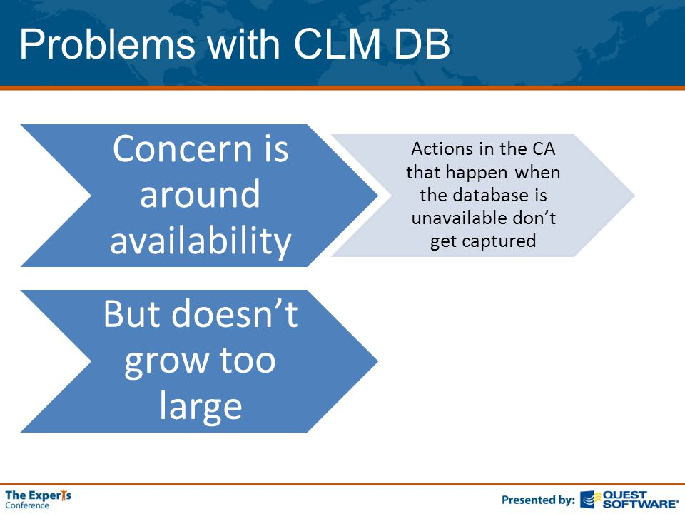 Problems with CLM DB Concern is around availability Actions in the CA that happen when the database is unavailable don't get captured But doesn't grow too large