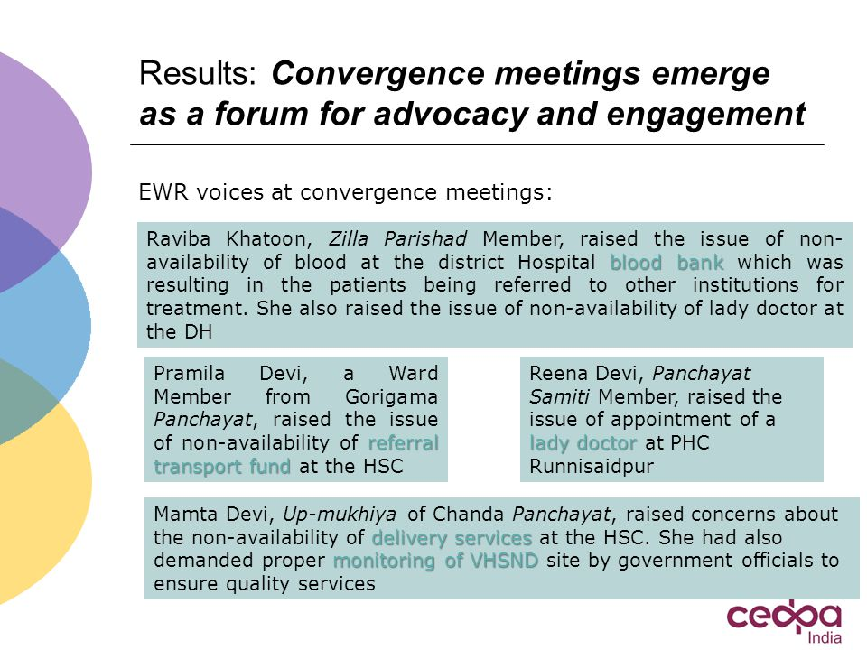 Results: Convergence meetings emerge as a forum for advocacy and engagement referral transport fund Pramila Devi, a Ward Member from Gorigama Panchayat, raised the issue of non-availability of referral transport fund at the HSC blood bank Raviba Khatoon, Zilla Parishad Member, raised the issue of non- availability of blood at the district Hospital blood bank which was resulting in the patients being referred to other institutions for treatment.