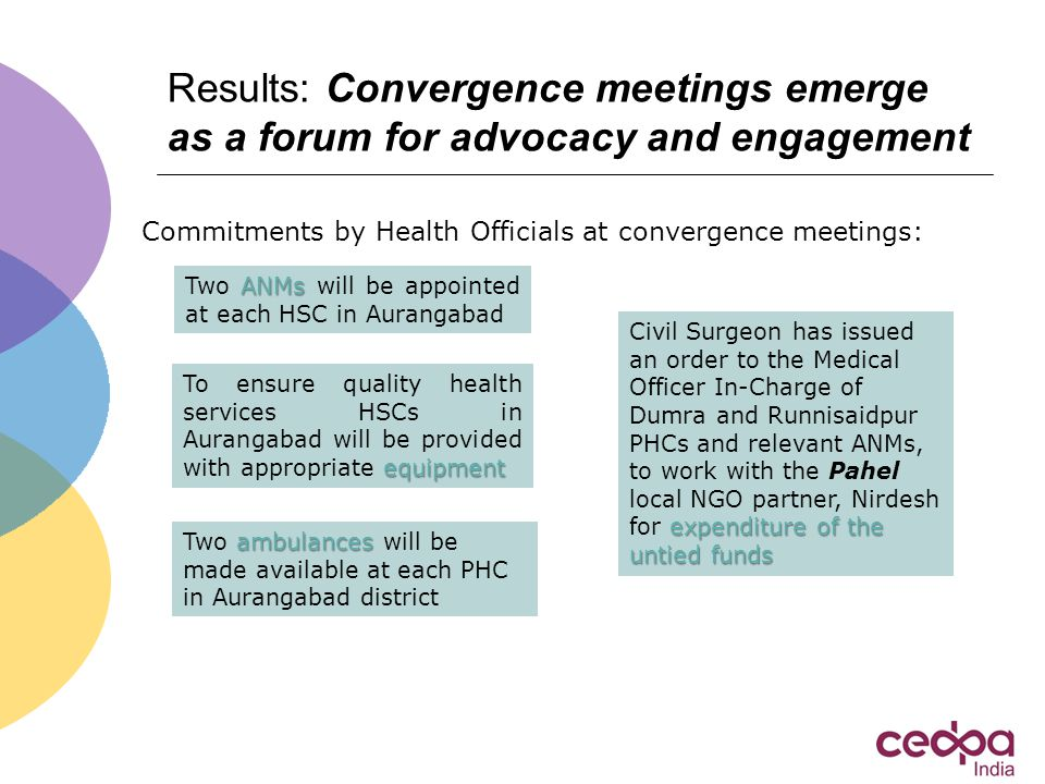Results: Convergence meetings emerge as a forum for advocacy and engagement equipment To ensure quality health services HSCs in Aurangabad will be provided with appropriate equipment ANMs Two ANMs will be appointed at each HSC in Aurangabad ambulances Two ambulances will be made available at each PHC in Aurangabad district expenditure of the untied funds Civil Surgeon has issued an order to the Medical Officer In-Charge of Dumra and Runnisaidpur PHCs and relevant ANMs, to work with the Pahel local NGO partner, Nirdesh for expenditure of the untied funds Commitments by Health Officials at convergence meetings: