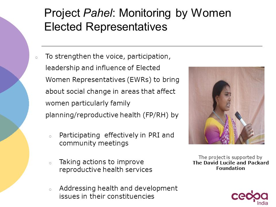 Project Pahel: Monitoring by Women Elected Representatives o To strengthen the voice, participation, leadership and influence of Elected Women Representatives (EWRs) to bring about social change in areas that affect women particularly family planning/reproductive health (FP/RH) by o Participating effectively in PRI and community meetings o Taking actions to improve reproductive health services o Addressing health and development issues in their constituencies The project is supported by The David Lucile and Packard Foundation