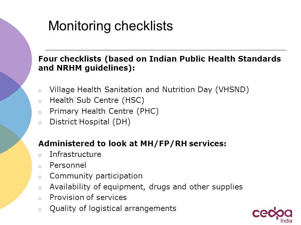 Monitoring checklists Four checklists (based on Indian Public Health Standards and NRHM guidelines): o Village Health Sanitation and Nutrition Day (VHSND) o Health Sub Centre (HSC) o Primary Health Centre (PHC) o District Hospital (DH) Administered to look at MH/FP/RH services: o Infrastructure o Personnel o Community participation o Availability of equipment, drugs and other supplies o Provision of services o Quality of logistical arrangements