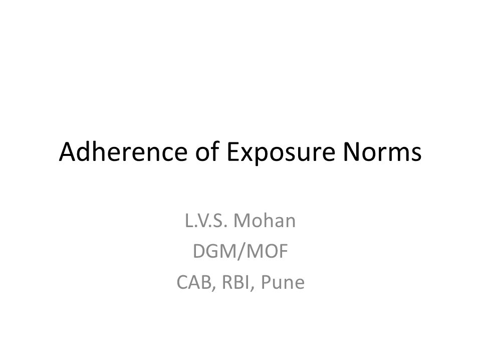 Adherence of Exposure Norms L.V.S. Mohan DGM/MOF CAB, RBI, Pune