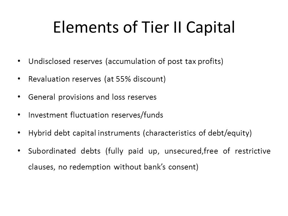 Elements of Tier II Capital Undisclosed reserves (accumulation of post tax profits) Revaluation reserves (at 55% discount) General provisions and loss reserves Investment fluctuation reserves/funds Hybrid debt capital instruments (characteristics of debt/equity) Subordinated debts (fully paid up, unsecured,free of restrictive clauses, no redemption without bank's consent)