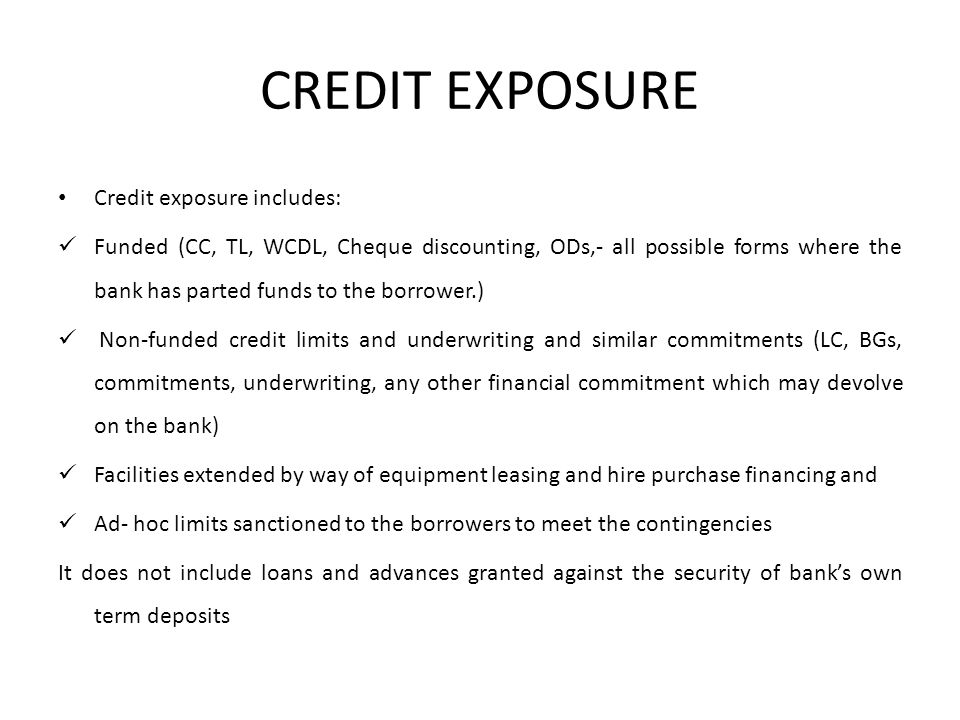 CREDIT EXPOSURE Credit exposure includes: Funded (CC, TL, WCDL, Cheque discounting, ODs,- all possible forms where the bank has parted funds to the borrower.) Non-funded credit limits and underwriting and similar commitments (LC, BGs, commitments, underwriting, any other financial commitment which may devolve on the bank) Facilities extended by way of equipment leasing and hire purchase financing and Ad- hoc limits sanctioned to the borrowers to meet the contingencies It does not include loans and advances granted against the security of bank's own term deposits