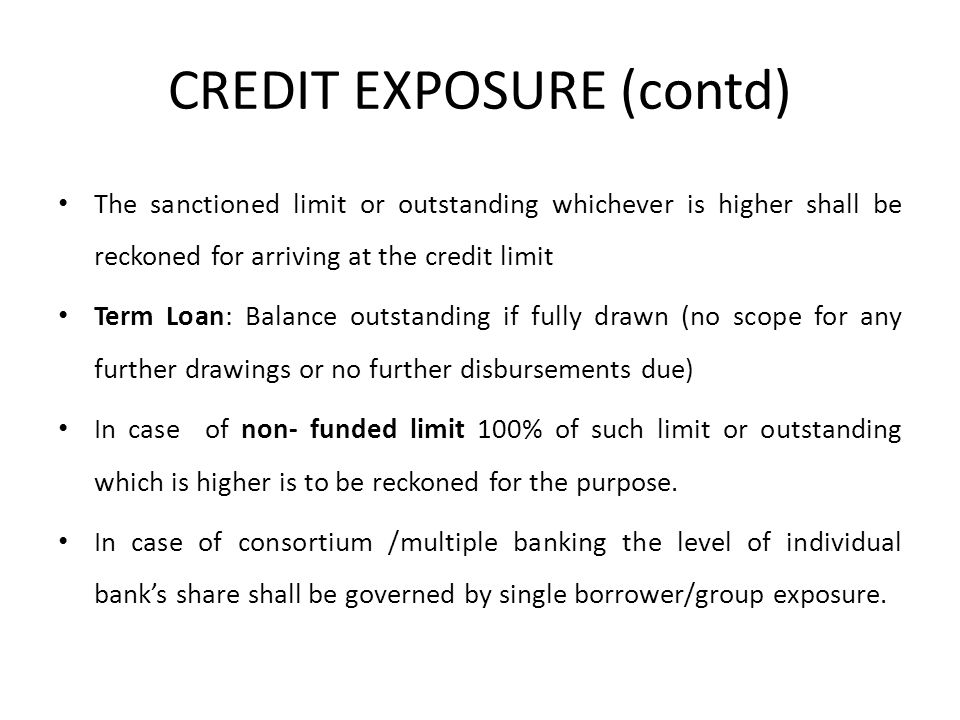CREDIT EXPOSURE (contd) The sanctioned limit or outstanding whichever is higher shall be reckoned for arriving at the credit limit Term Loan: Balance outstanding if fully drawn (no scope for any further drawings or no further disbursements due) In case of non- funded limit 100% of such limit or outstanding which is higher is to be reckoned for the purpose.