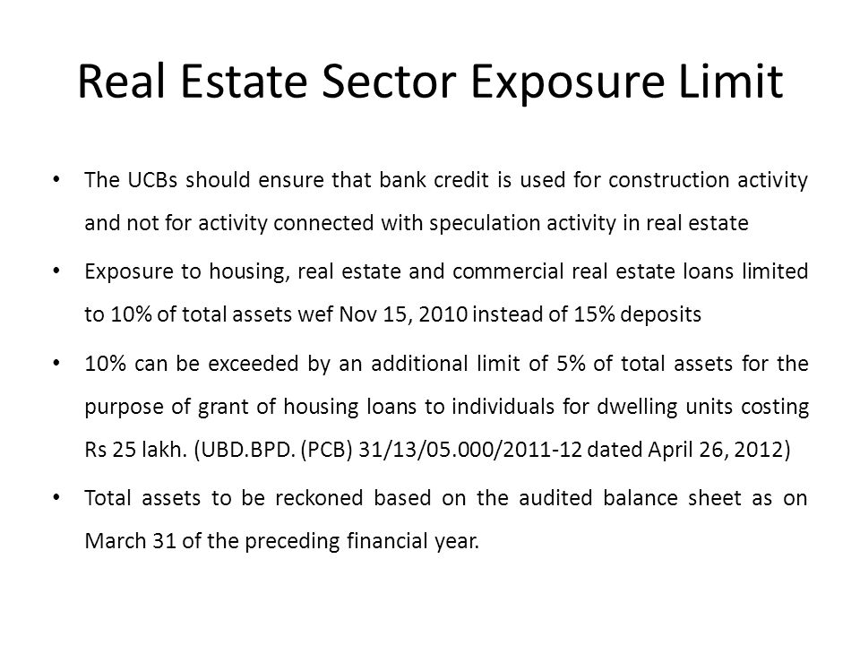 Real Estate Sector Exposure Limit The UCBs should ensure that bank credit is used for construction activity and not for activity connected with speculation activity in real estate Exposure to housing, real estate and commercial real estate loans limited to 10% of total assets wef Nov 15, 2010 instead of 15% deposits 10% can be exceeded by an additional limit of 5% of total assets for the purpose of grant of housing loans to individuals for dwelling units costing Rs 25 lakh.