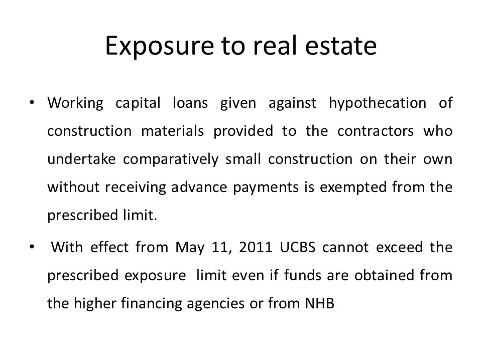 Exposure to real estate Working capital loans given against hypothecation of construction materials provided to the contractors who undertake comparatively small construction on their own without receiving advance payments is exempted from the prescribed limit.