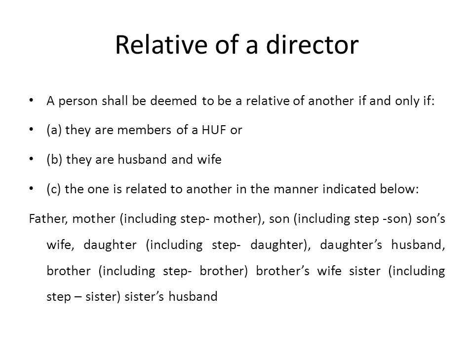Relative of a director A person shall be deemed to be a relative of another if and only if: (a) they are members of a HUF or (b) they are husband and wife (c) the one is related to another in the manner indicated below: Father, mother (including step- mother), son (including step -son) son's wife, daughter (including step- daughter), daughter's husband, brother (including step- brother) brother's wife sister (including step – sister) sister's husband