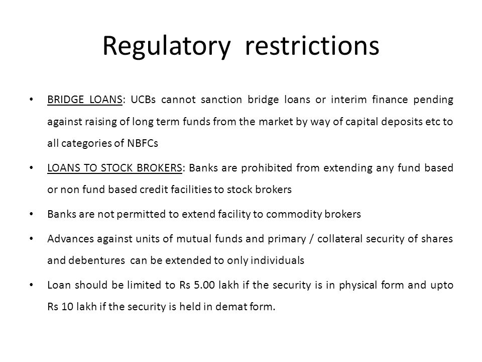 Regulatory restrictions BRIDGE LOANS: UCBs cannot sanction bridge loans or interim finance pending against raising of long term funds from the market by way of capital deposits etc to all categories of NBFCs LOANS TO STOCK BROKERS: Banks are prohibited from extending any fund based or non fund based credit facilities to stock brokers Banks are not permitted to extend facility to commodity brokers Advances against units of mutual funds and primary / collateral security of shares and debentures can be extended to only individuals Loan should be limited to Rs 5.00 lakh if the security is in physical form and upto Rs 10 lakh if the security is held in demat form.
