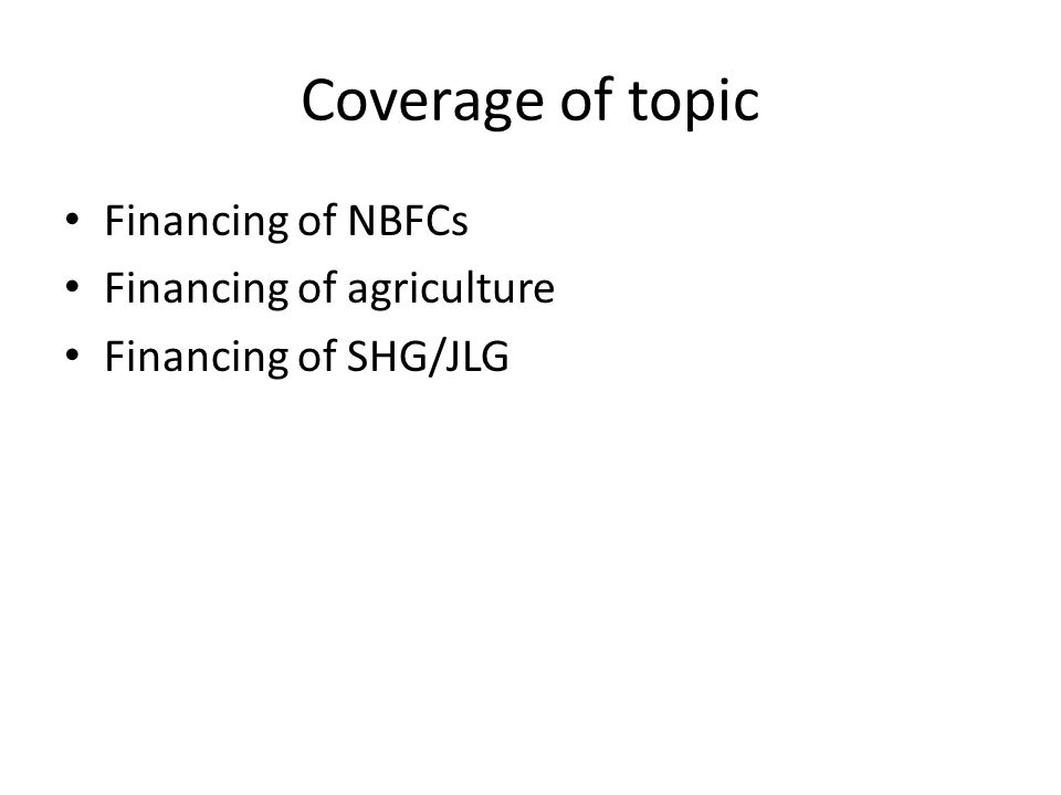 Coverage of topic Financing of NBFCs Financing of agriculture Financing of SHG/JLG