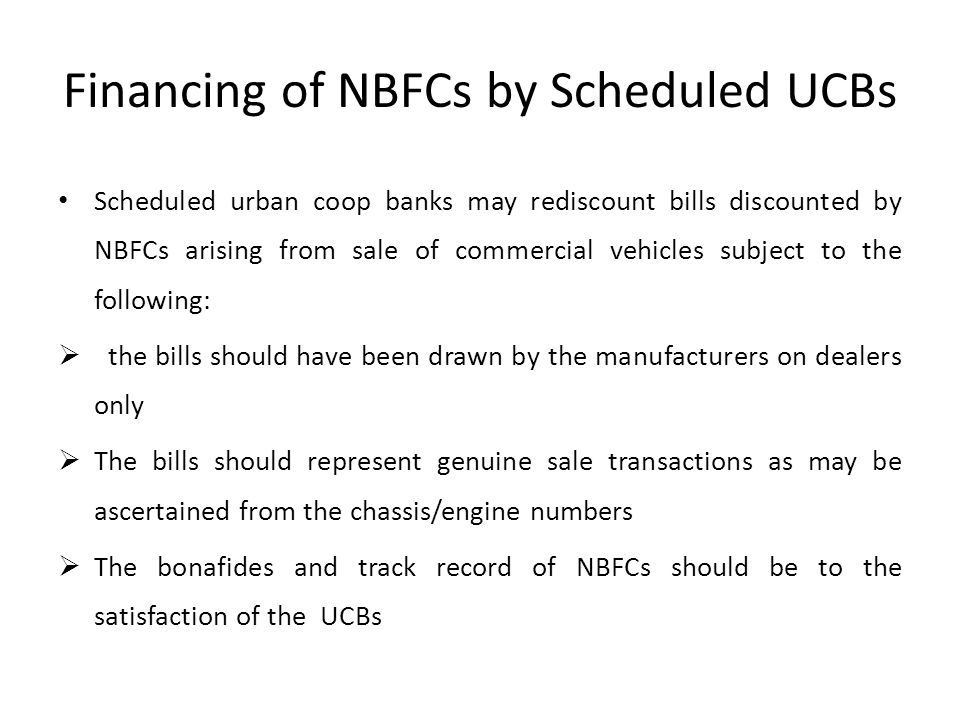 Financing of NBFCs by Scheduled UCBs Scheduled urban coop banks may rediscount bills discounted by NBFCs arising from sale of commercial vehicles subject to the following:  the bills should have been drawn by the manufacturers on dealers only  The bills should represent genuine sale transactions as may be ascertained from the chassis/engine numbers  The bonafides and track record of NBFCs should be to the satisfaction of the UCBs