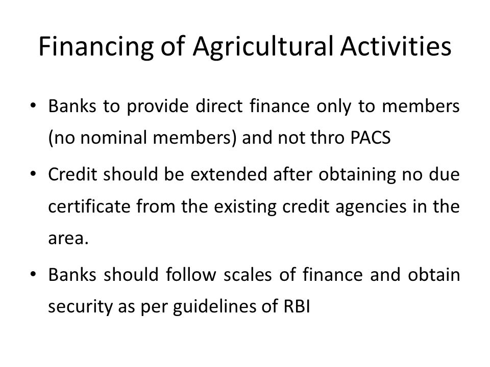 Financing of Agricultural Activities Banks to provide direct finance only to members (no nominal members) and not thro PACS Credit should be extended after obtaining no due certificate from the existing credit agencies in the area.
