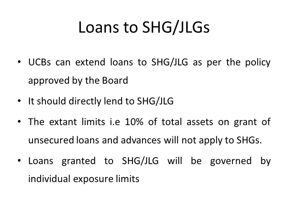 Loans to SHG/JLGs UCBs can extend loans to SHG/JLG as per the policy approved by the Board It should directly lend to SHG/JLG The extant limits i.e 10% of total assets on grant of unsecured loans and advances will not apply to SHGs.