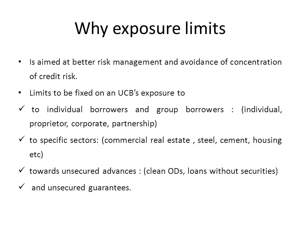 Why exposure limits Is aimed at better risk management and avoidance of concentration of credit risk.