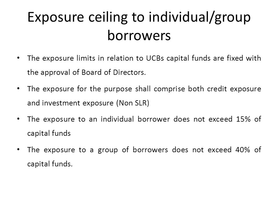 Exposure ceiling to individual/group borrowers The exposure limits in relation to UCBs capital funds are fixed with the approval of Board of Directors.