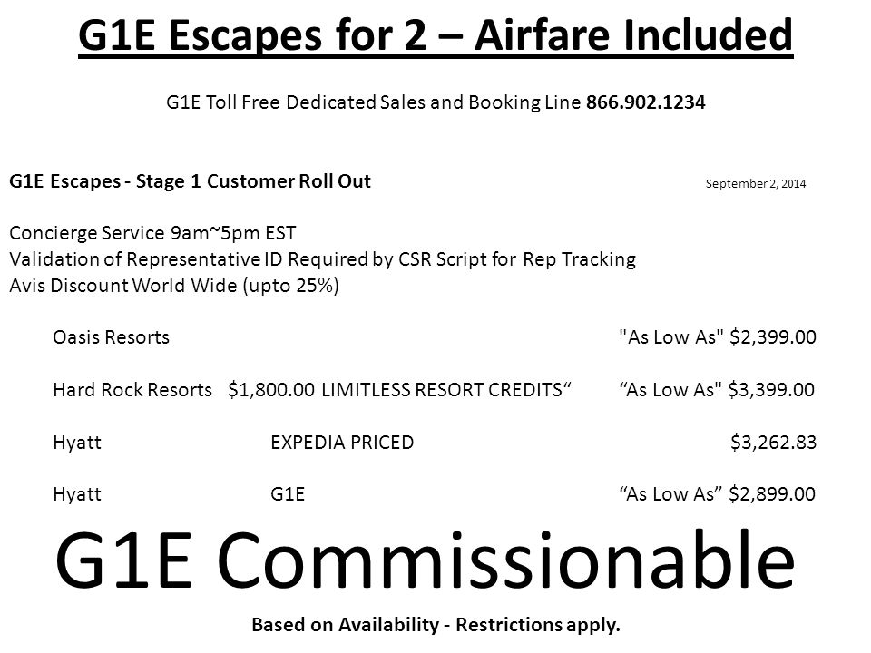 G1E Escapes for 2 – Airfare Included G1E Toll Free Dedicated Sales and Booking Line 866.902.1234 G1E Escapes - Stage 1 Customer Roll Out September 2, 2014 Concierge Service 9am~5pm EST Validation of Representative ID Required by CSR Script for Rep Tracking Avis Discount World Wide (upto 25%) Oasis Resorts As Low As $2,399.00 Hard Rock Resorts $1,800.00 LIMITLESS RESORT CREDITS As Low As $3,399.00 Hyatt EXPEDIA PRICED $3,262.83 HyattG1E As Low As $2,899.00 G1E Commissionable Based on Availability - Restrictions apply.