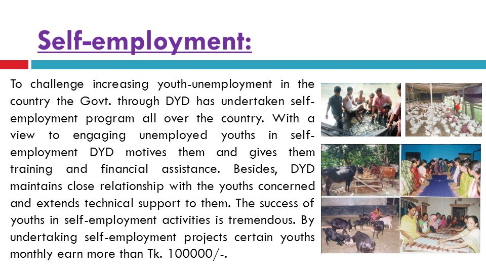Self-employment:  To challenge increasing youth-unemployment in the country the Govt. through DYD has undertaken self- employment program all over th