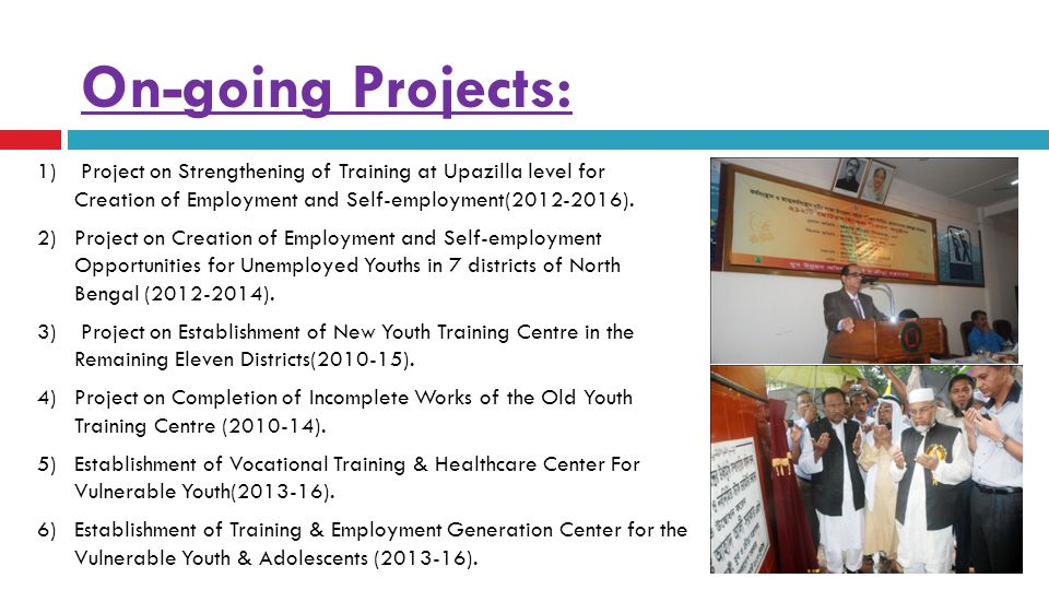 On-going Projects: 1) Project on Strengthening of Training at Upazilla level for Creation of Employment and Self-employment(2012-2016). 2) Project on