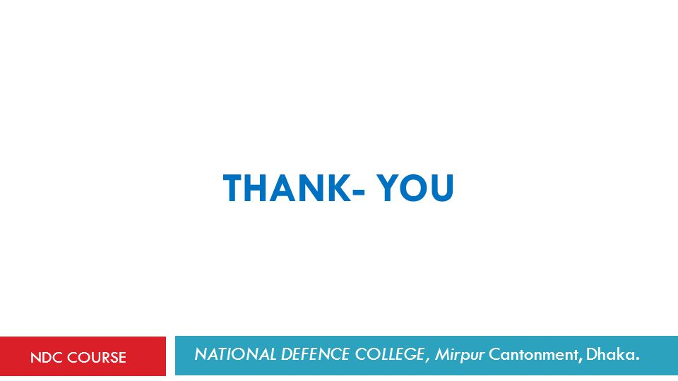 THANK- YOU NATIONAL DEFENCE COLLEGE, Mirpur Cantonment, Dhaka. NDC COURSE