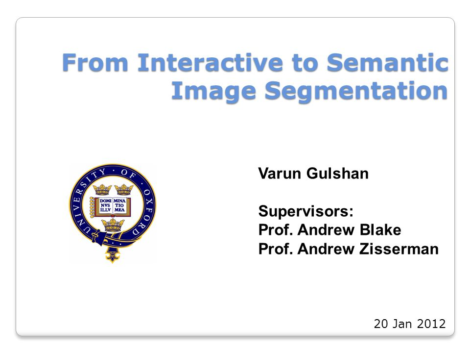 From Interactive to Semantic Image Segmentation Varun Gulshan Supervisors: Prof. Andrew Blake Prof. Andrew Zisserman 20 Jan 2012