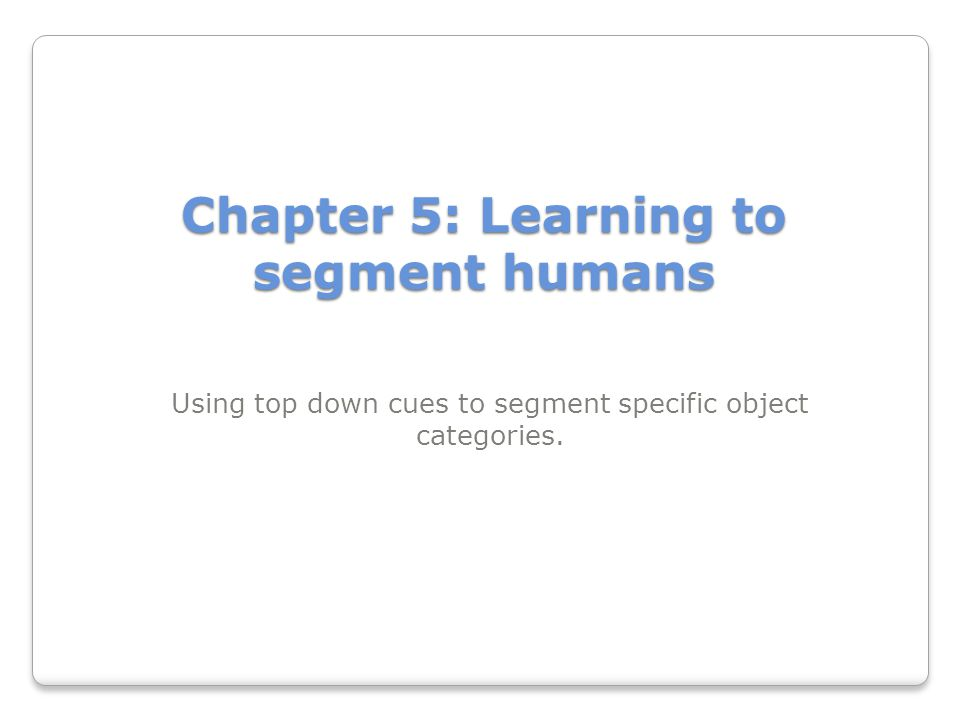 Chapter 5: Learning to segment humans Using top down cues to segment specific object categories.