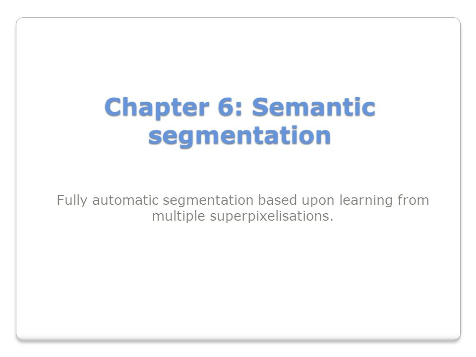 Chapter 6: Semantic segmentation Fully automatic segmentation based upon learning from multiple superpixelisations.