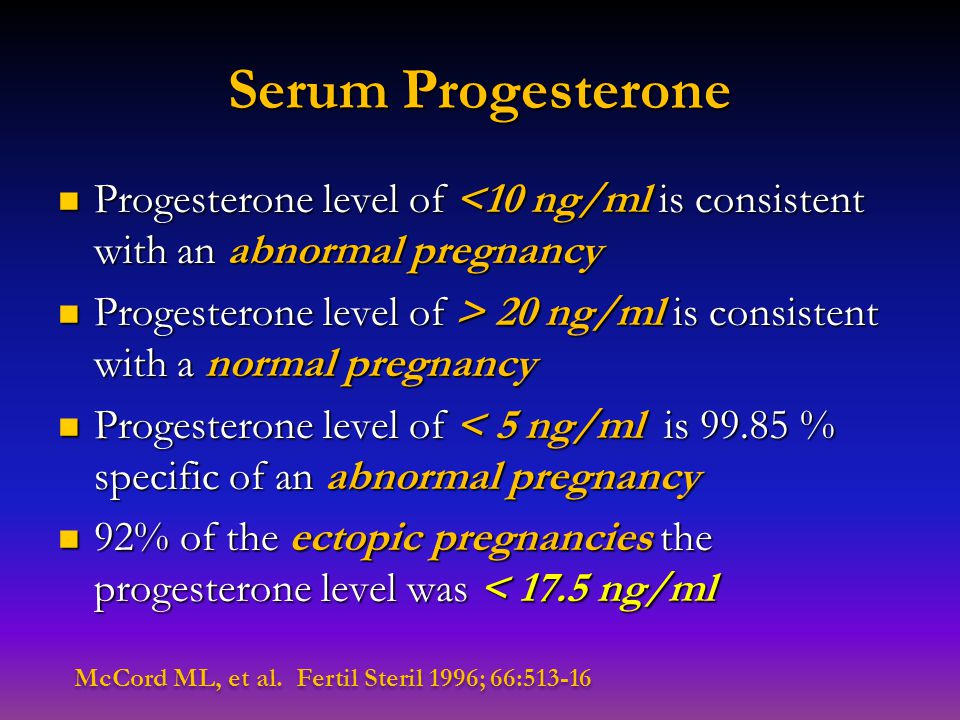 Serum Progesterone Progesterone level of <10 ng/ml is consistent with an abnormal pregnancy Progesterone level of <10 ng/ml is consistent with an abno
