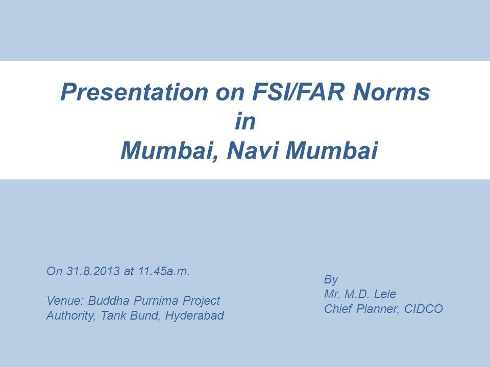 Presentation on FSI/FAR Norms in Mumbai, Navi Mumbai By Mr. M.D. Lele Chief Planner, CIDCO On 31.8.2013 at 11.45a.m. Venue: Buddha Purnima Project Aut