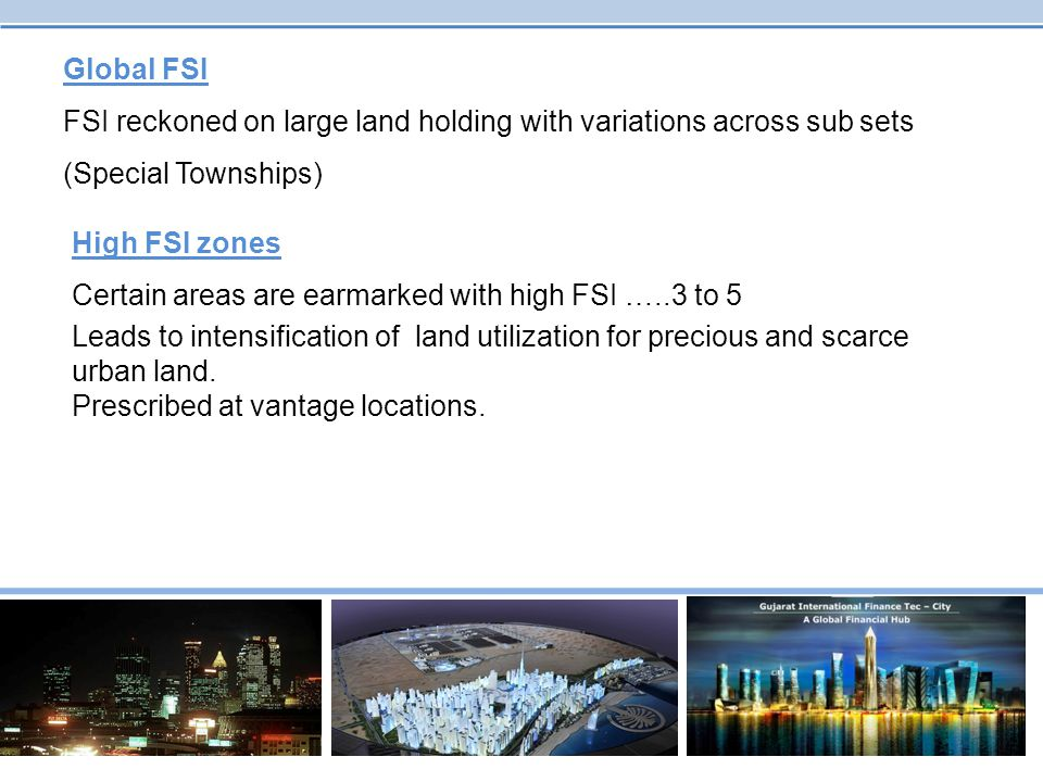 Global FSI FSI reckoned on large land holding with variations across sub sets (Special Townships) High FSI zones Certain areas are earmarked with high