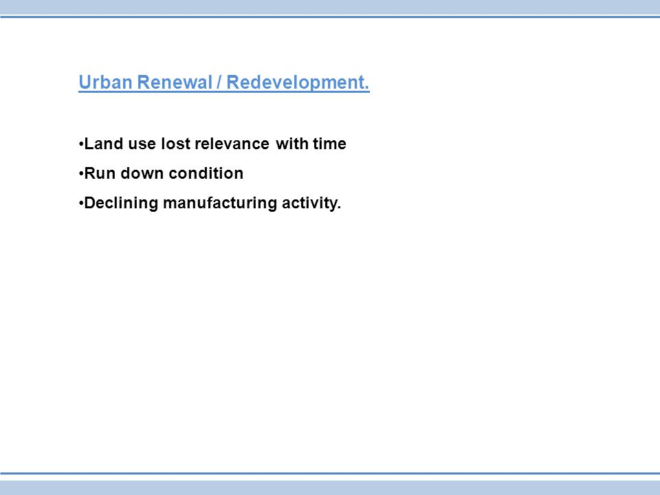Urban Renewal / Redevelopment. Land use lost relevance with time Run down condition Declining manufacturing activity.